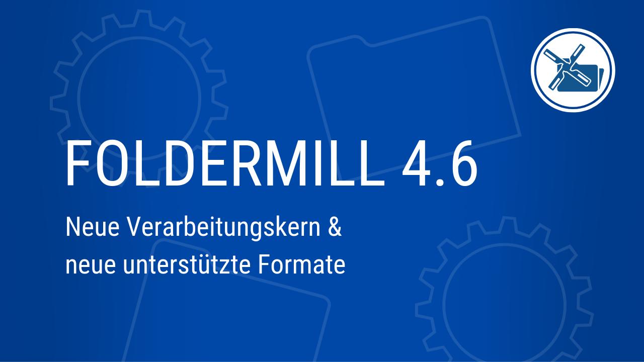 FolderMill 4.6: Neue Verarbeitungskern & neue unterstützte Formate