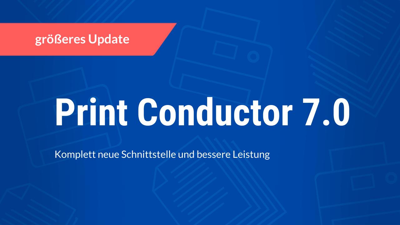 Print Conductor 7.0: Komplett neue Schnittstelle und bessere Leistung